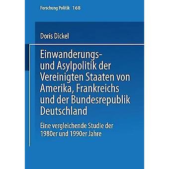 Einwanderungs und Asylpolitik der Vereinigten Staaten von Amerika Frankreichs und der Bundesrepublik Deutschland  Eine vergleichende Studie der 1980er und 1990er Jahre by Dickel & Doris