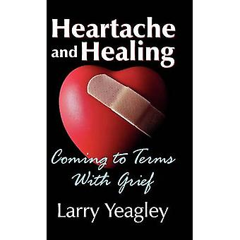 Heartache and Healing Coming to Terms with Grief by Yeagley & Larry