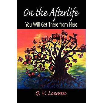 On the Afterlife You Will Get There from Here by Loewen & G. V.