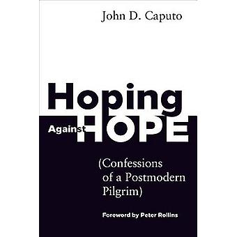 Hoping Against Hope  Confessions of a Postmodern Pilgrim by John D Caputo