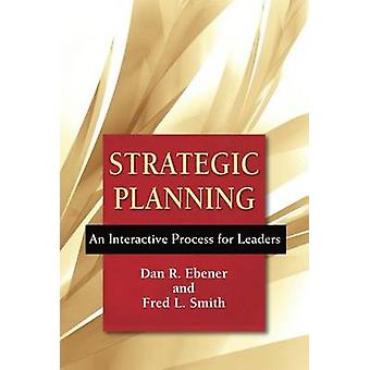 Strategic Planning  An Interactive Process for Leaders by Dan R Ebener & Frederick L Smith