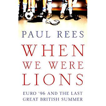 When We Were Lions  Euro 96 and the Last Great British Summer by Paul Rees