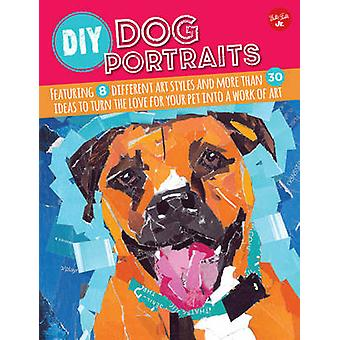 DIY Dog Portraits - Featuring 8 Different Art Styles and More Than 30