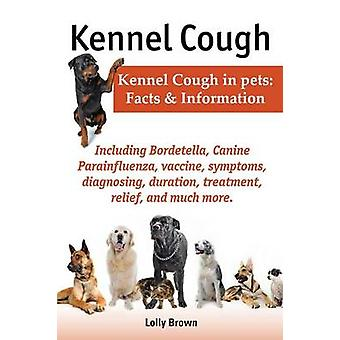 Kennel Cough. Including Symptoms Diagnosing Duration Treatment Relief Bordetella Canine Parainfluenza Vaccine and Much More. Kennel Cough in P by Brown & Lolly