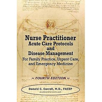 Nurse Practitioner Acute Care Protocols and Disease Management  FOURTH EDITION For Family Practice Urgent Care and Emergency Medicine by Correll & Donald C.