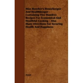 Miss Beechers Housekeeper And Healthkeeper  Containing Five Hundres Recipes For Economical And Healthful Cooking  Also Many Directions For Securing Health And Happiness by Anon