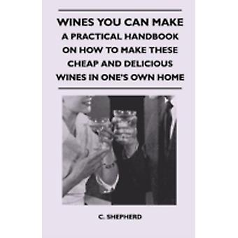 Wines You Can Make  A Practical Handbook on How to Make These Cheap and Delicious Wines in Ones Own Home by Shepherd & C.