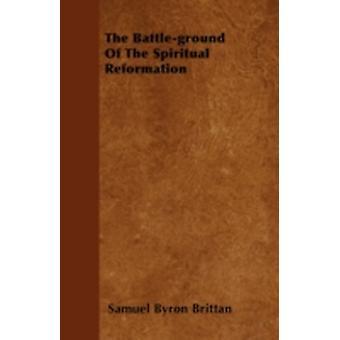 The Battleground Of The Spiritual Reformation by Brittan & Samuel Byron