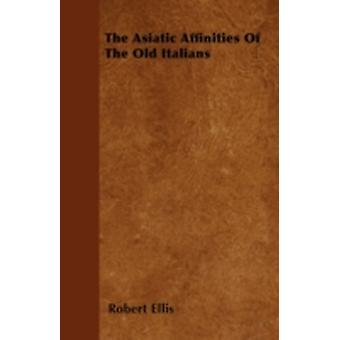 The Asiatic Affinities Of The Old Italians by Ellis & Robert