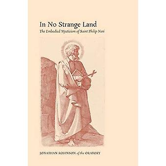 In No Strange Land The Embodied Mysticism of Saint Philip Neri by Robinson &  Jonathan