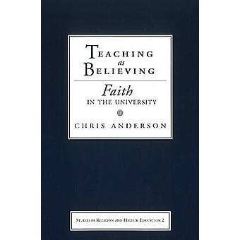 Teaching as Believing Faith in the University by Anderson & Chris