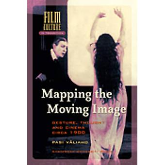Mapping the Moving Image - Gesture - Thought and Cinema Circa 1900 by