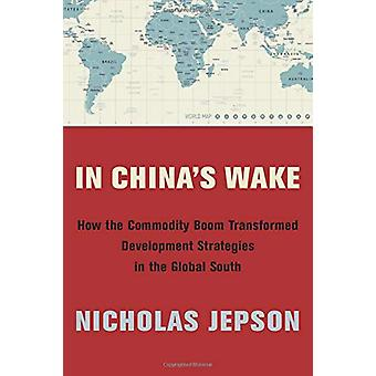In China's Wake - How the Commodity Boom Transformed Development Strat