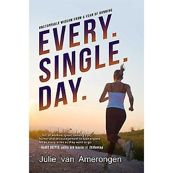 Every. Single. Day. - Unstoppable Wisdom from a Year of Running by Jul