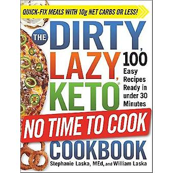 The DIRTY LAZY KETO No Time to Cook Cookbook 100 Easy Recipes Ready in under 30 Minutes