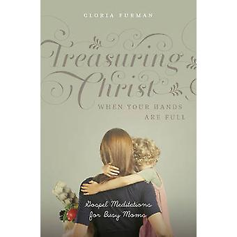 Treasuring Christ When Your Hands Are Full  Gospel Meditations for Busy Moms by Gloria Furman