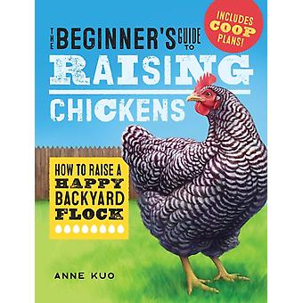 The Beginners Guide to Raising Chickens  How to Raise a Happy Backyard Flock by Anne Kuo