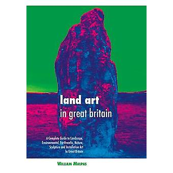 Land Art in Great Britain A Complete Guide to Landscape Environmental Earthworks Nature Sculpture and Installation Art in Great Britain by Malpas & William