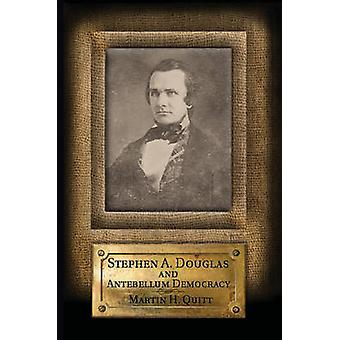 Stephen A. Douglas and Antebellum Democracy by Martin H. Quitt - 9781