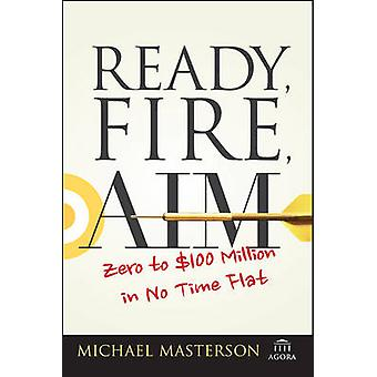 Ready - Fire - Aim - Zero to $100 Million in No Time Flat by Michael M