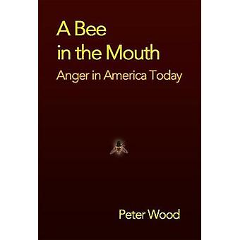 A Bee in the Mouth - Anger in America Now by Peter Wood - 978159403053