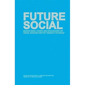 Future Social: Design Ideas, Essays and Discussions on Social Housing for the 'Hardest-To-House'