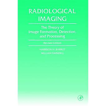 Radiological Imaging The Theory of Image Formation Detection and Processing by Barrett & Harrison H.