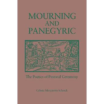 Mourning and Panegyric The Poetics of Pastoral Ceremony by Schenck & Celeste M.