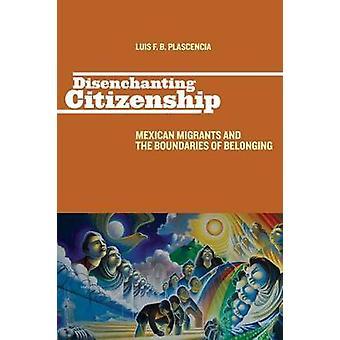 Desencantar ciudadanía mexicana los migrantes y los límites de pertenencia por Plascencia y Luis F. B.
