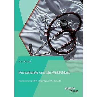 Fernsehrzte und die Wirklichkeit  Medienwissenschaftliche Aspekte der Patientensicht by Witzel & Kai