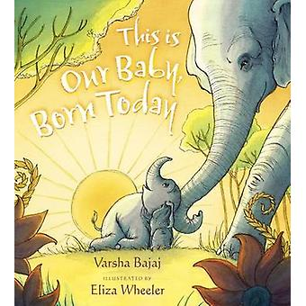 This Is Our Baby Born Today by Varsha Bajaj & Illustrated by Eliza Wheeler