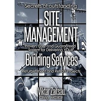 Secrets of outstanding SITE MANAGEMENT. Proven Easy and Guaranteed System for Delivering YOUR  Building Services  Refurbishment and Retrofit Projects by Zaitsau & Viktar