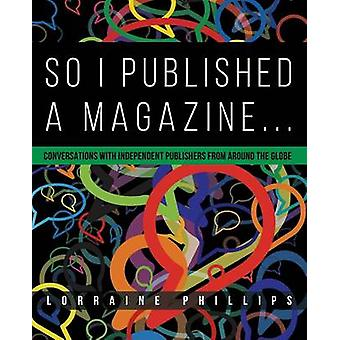 So I Published A Magazine Conversations with Independent Publishers from Around the Globe by Phillips & Lorraine