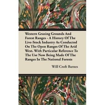 Western Grazing Grounds And Forest Ranges  A History Of The LiveStock Industry As Conducted On The Open Ranges Of The Arid West. With Particular Reference To The Use Now Being Made Of The Ranges In by Barnes & Will Croft