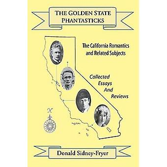 The Golden State Phantasticks The California Romantics and Related Subjects Collected Essays and Reviews by SidneyFryer & Donald