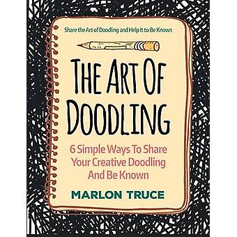 The Art Of Doodling 6 Simple Ways To Share Your Creative Doodling And Be Known Share the Art of Doodling and Help It to Be Known LARGE PRINT by Truce & Marlon
