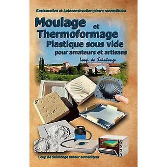Moulage Et Thermoformage Plastique Sous Vide Pour Amateurs Et Artisans by Loup De Saintonge