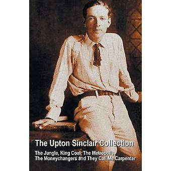 The Upton Sinclair Collection including complete and unabridged The Jungle King Coal The Metropolis The Moneychangers and They Call Me Carpenter by Sinclair & Upton
