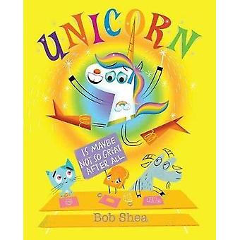 Unicorn Is Maybe Not So Great After All by Bob Shea - 9781368009447 B