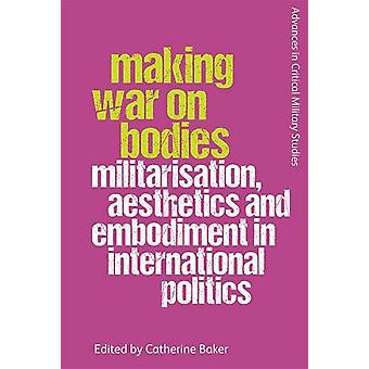 Making War on Bodies - Militarisation - Aesthetics and Embodiment in I