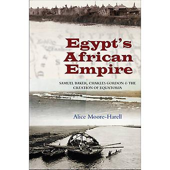 Egypt's Africa Empire - Samuel Baker - Charles Gordon and the Creation