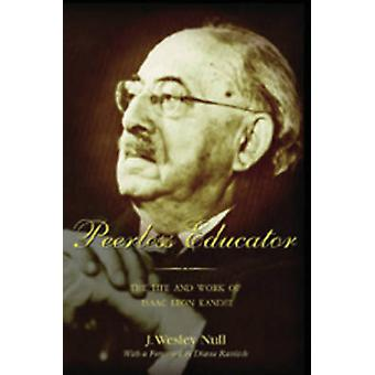 Peerless Educator - The Life and Work of Isaac Leon Kandel by J. Wesle