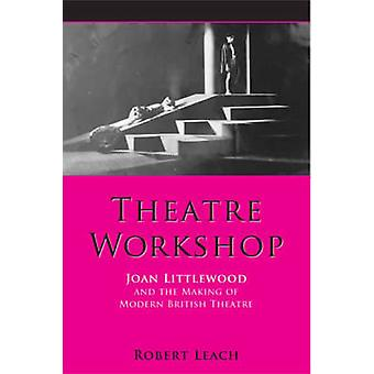 Theatre Workshop - Joan Littlewood and the Making of Modern British Th