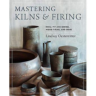 Mastering Kilns and Firing - Raku - Pit and Barrel - Wood Firing - and