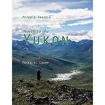 North to the Yukon by Peter S Cramp - 9780995880658 Book