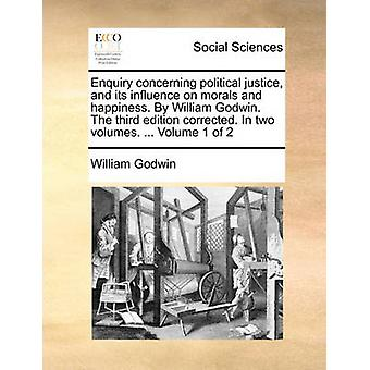 Enquiry Concerning Political Justice - and Its Influence on Morals an