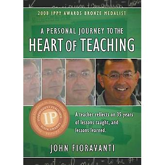 A Personal Journey to the Heart of Teaching by Fioravanti & John