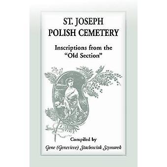 St Joseph Polish Cemetery Inscriptions from the Old Section by Szymarek & Gene Stachowiak