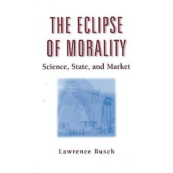 The Eclipse of Morality - Science - State - and Market by Lawrence Bus