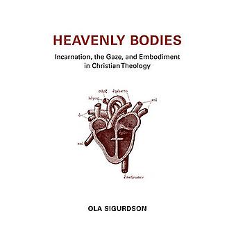 Heavenly Bodies - Incarnation - the Gaze - and Embodiment in Christian